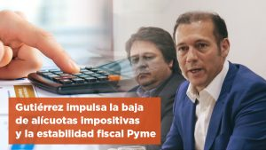 Gutiérrez impulsa la baja de alícuotas impositivas y la estabilidad fiscal Pyme