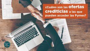 ¿Cuáles son las ofertas crediticias a las que pueden acceder las Pymes?